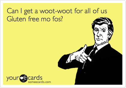 Can I get a woot-woot for all of us Gluten free mo fos?