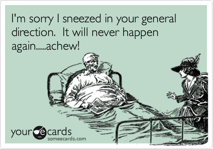 I'm sorry I sneezed in your general direction.  It will never happen again.....achew!
