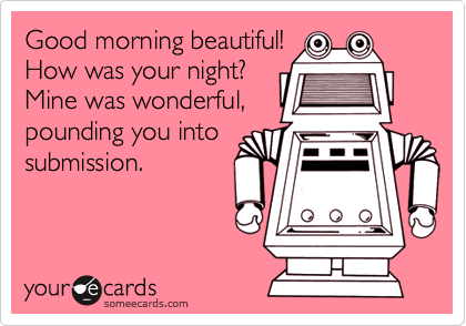 Good morning beautiful! How was your night? Mine was wonderful,pounding you intosubmission.