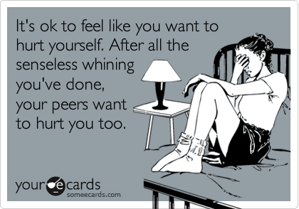 It's ok to feel like you want tohurt yourself. After all thesenseless whining you've done, your peers wantto hurt you too.