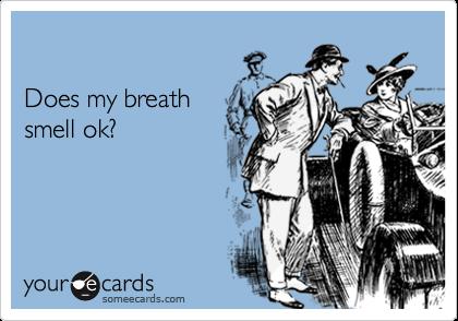 Does my breathsmell ok?