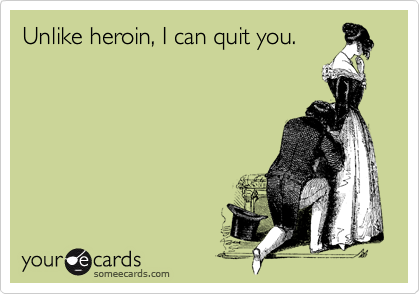 Unlike heroin, I can quit you.