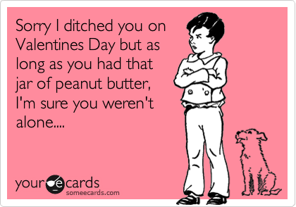 Sorry I ditched you on Valentines Day but as long as you had that jar of peanut butter, I'm sure you weren't alone....
