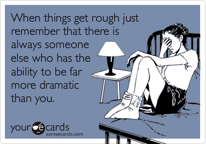 When things get rough justremember that there isalways someoneelse who has theability to be farmore dramaticthan you.