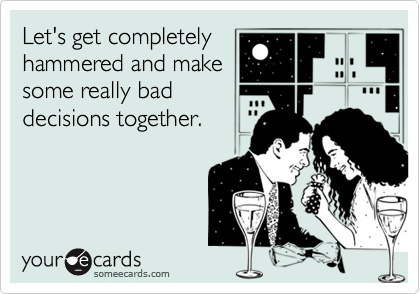 Let's get completelyhammered and makesome really baddecisions together.