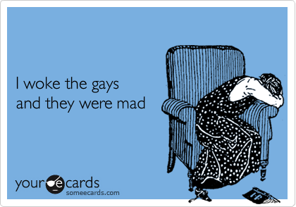 I woke the gaysand they were mad