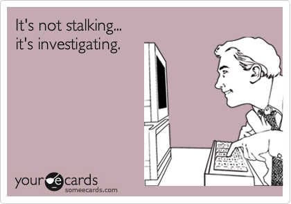 It's not stalking...it's investigating.