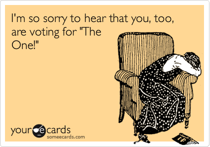 """I'm so sorry to hear that you, too, are voting for """"TheOne!"""""""