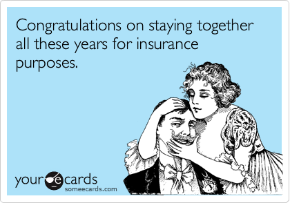 Congratulations on staying together all these years for insurance purposes.