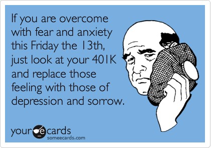 If you are overcomewith fear and anxietythis Friday the 13th,just look at your 401Kand replace thosefeeling with those ofdepression and sorrow.