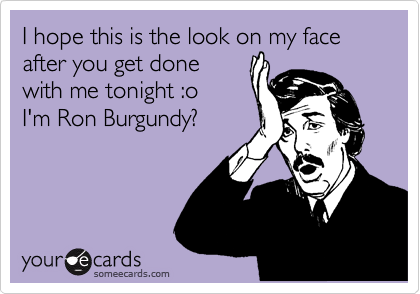I hope this is the look on my face after you get done with me tonight :o I'm Ron Burgundy?
