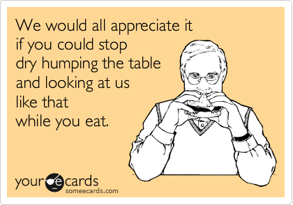 We would all appreciate it if you could stop dry humping the table and looking at us like that  while you eat.