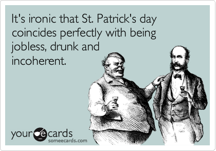 It's ironic that St. Patrick's day coincides perfectly with being jobless, drunk and