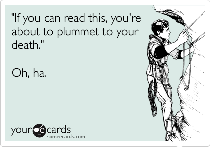 """""""If you can read this, you'reabout to plummet to yourdeath.""""Oh, ha."""