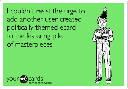 I couldn't resist the urge to add another user-createdpolitically-themed ecard to the festering pile of masterpieces.