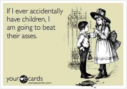 If I ever accidentally have children, I am going to beat their asses.
