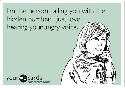 I'm the person calling you with the hidden number, I just love