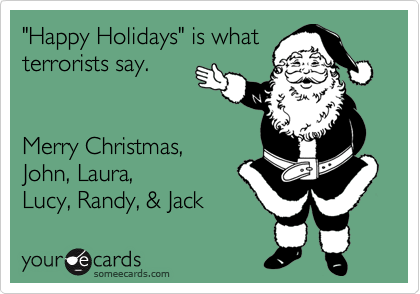 """""""Happy Holidays"""" is what  terrorists say.   Merry Christmas,   John, Laura,  Lucy, Randy, & Jack"""