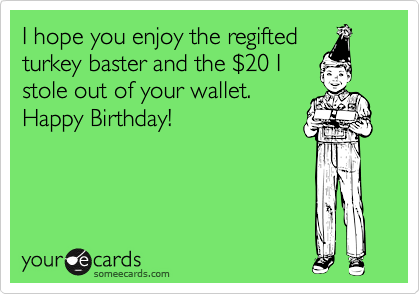 I Hope You Enjoy The Regifted Turkey Baster And The 2420 I Stole Out Of Your Wallet Happy Birthday Birthday Ecard