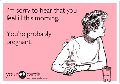 I'm sorry to hear that youfeel ill this morning.You're probablypregnant.