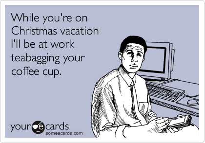 While you're on Christmas vacation I'll be at work teabagging your coffee cup.