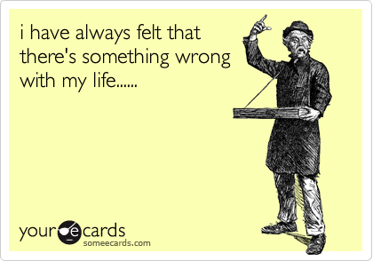 i have always felt thatthere's something wrongwith my life......
