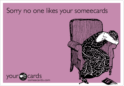 Sorry no one likes your someecards