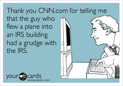 Thank you CNN.com for telling me that the guy who flew a plane into an IRS building had a grudge with the IRS.