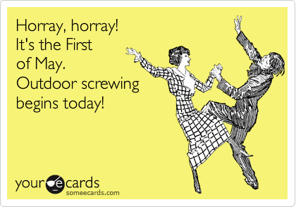 Horray, horray! It's the First of May. Outdoor screwingbegins today!