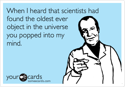 When I heard that scientists had found the oldest ever