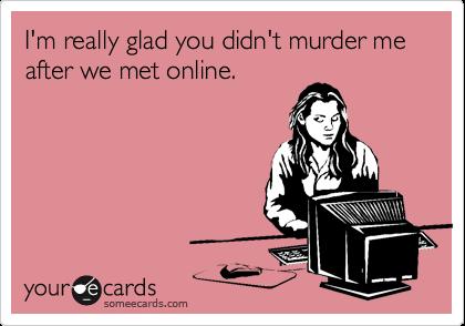 I'm really glad you didn't murder me after we met online.