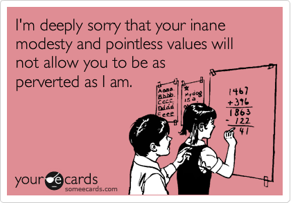 I'm deeply sorry that your inane modesty and pointless values will not allow you to be as  perverted as I am.