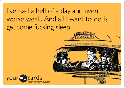 I've had a hell of a day and even worse week. And all I want to do is get some fucking sleep.