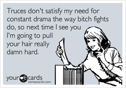 Truces don't satisfy my need for constant drama the way bitch fights do, so next time I see you I'm going to pull your hair really damn hard.