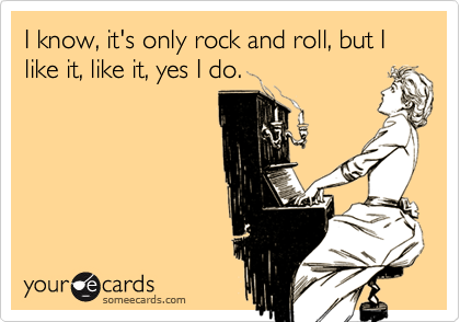 I know, it's only rock and roll, but I like it, like it, yes I do.