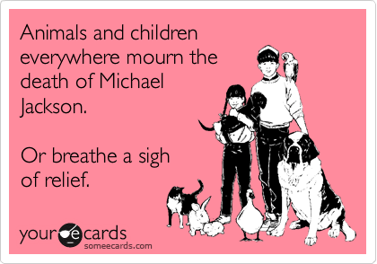 Animals and children everywhere mourn the death of Michael Jackson.  Or breathe a sigh of relief.