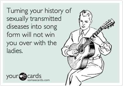 Turning your history ofsexually transmitteddiseases into songform will not winyou over with theladies.