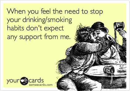When you feel the need to stop your drinking/smokinghabits don't expectany support from me.