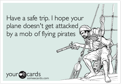 Have a safe trip. I hope your 