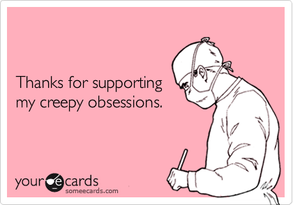 Thanks for supportingmy creepy obsessions.