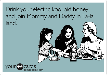 Drink your electric kool-aid honey and join Mommy and Daddy in La-la land.