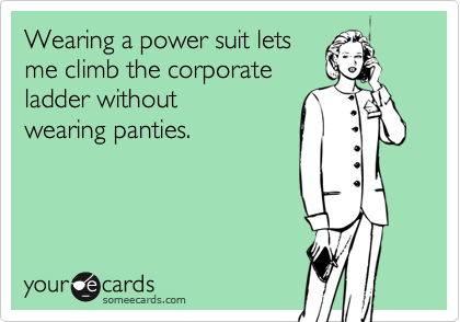 Wearing a power suit lets me climb the corporateladder withoutwearing panties.