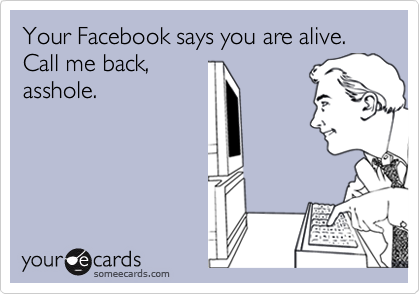 Your Facebook says you are alive. Call me back,
