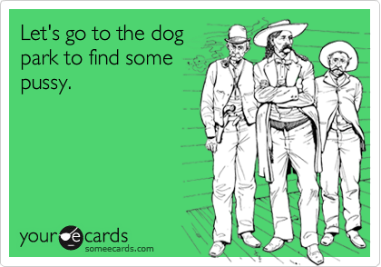 Let's go to the dogpark to find somepussy.