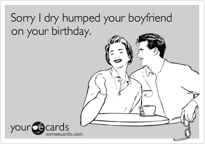 Sorry I dry humped your boyfriend on your birthday.