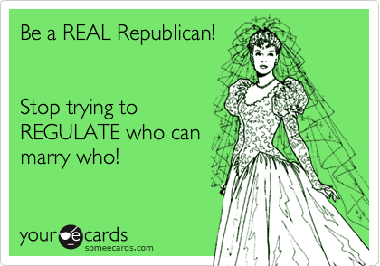 Be a REAL Republican!Stop trying toREGULATE who canmarry who!