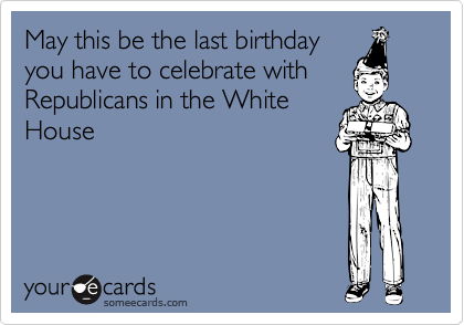 May this be the last birthdayyou have to celebrate withRepublicans in the WhiteHouse