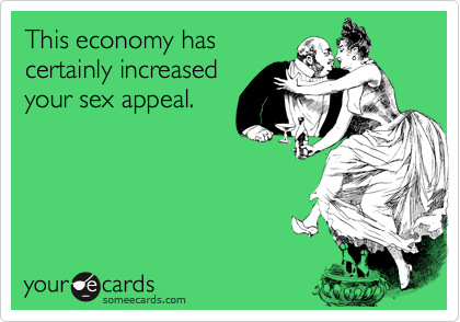 This economy has certainly increased your sex appeal.