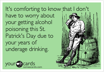 It's comforting to know that I don't have to worry aboutyour getting alcoholpoisoning this St.Patrick's Day due toyour years ofunderage drinking.