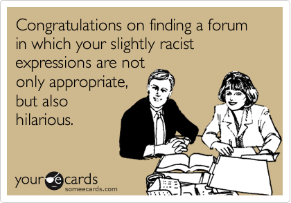 Congratulations on finding a forum in which your slightly racist expressions are notonly appropriate,but alsohilarious.